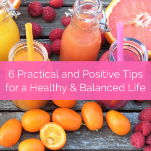 6 practical and positive tips for a healthy and balanced life text overlay on bottles of juices and fruit