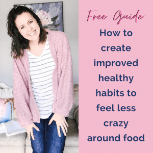 woman standing smiling at the camera with text to the right: how to create improved healthy habits to feel less crazy around food and your body