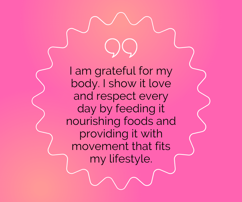 """Body positive quote: """"I am grateful for my body. I show it love and respect every day by feeding it nourishing foods and providing it with movement that fits my lifestyle."""""""