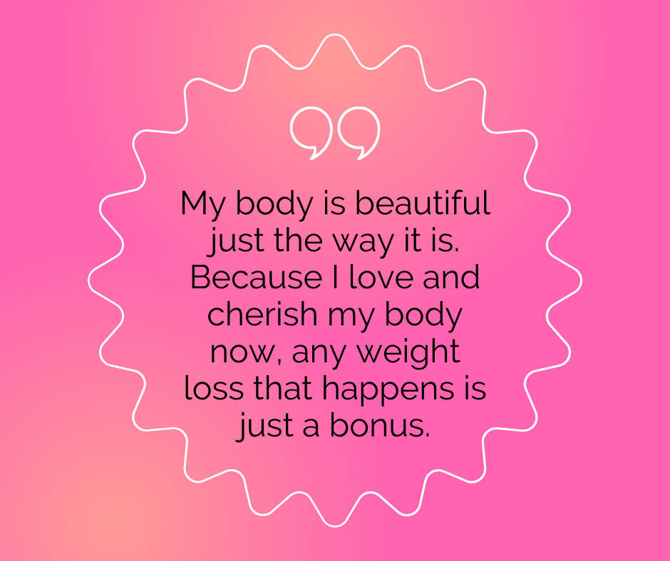 """Body positivity quote: """"My body is beautiful just the way it is. Because I love and cherish my body now, any weight loss that happens is just a bonus."""""""
