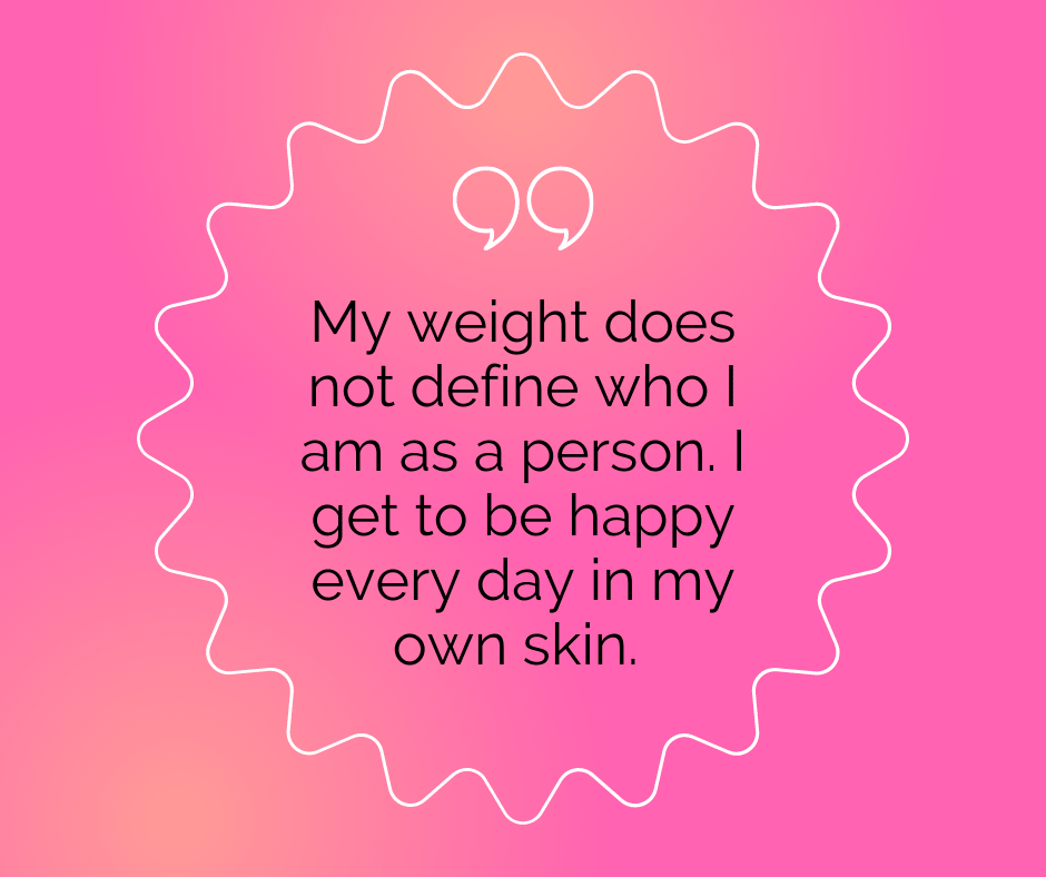 """Body positivity quote: """"My weight does not define who I am as a person. I get to be happy every day in my own skin."""""""