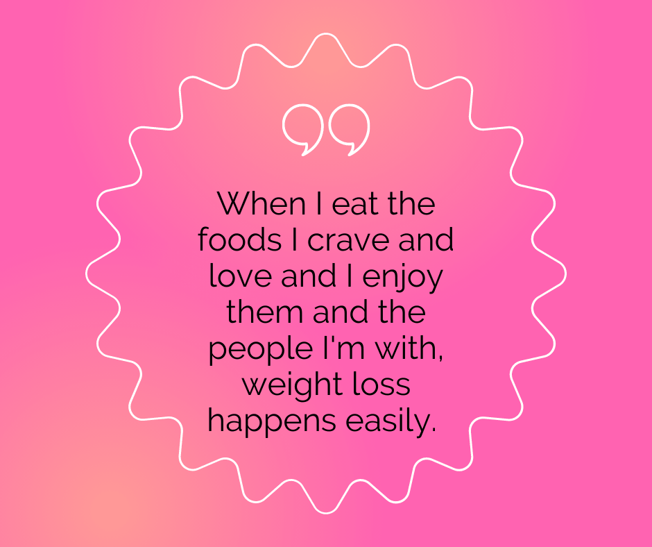 """Body positive affirmation: """"When I eat the foods I crave and love and I enjoy them and the people I'm with, weight loss happens easily."""""""